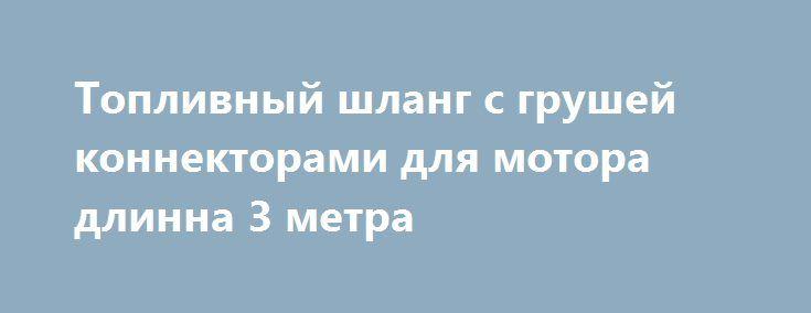 Топливный шланг с грушей коннекторами для мотора  длинна 3 метра http://brandar.net/ru/a/ad/toplivnyi-shlang-s-grushei-konnektorami-dlia-motora-dlinna-3-metra/  Топливный шланг с грушей коннекторами для мотора, для какого мотора не знаю, выглядит все, как новое. длинна 3 метра