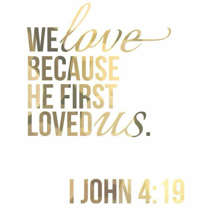 We love because he first loved us. - 1 John 4:19