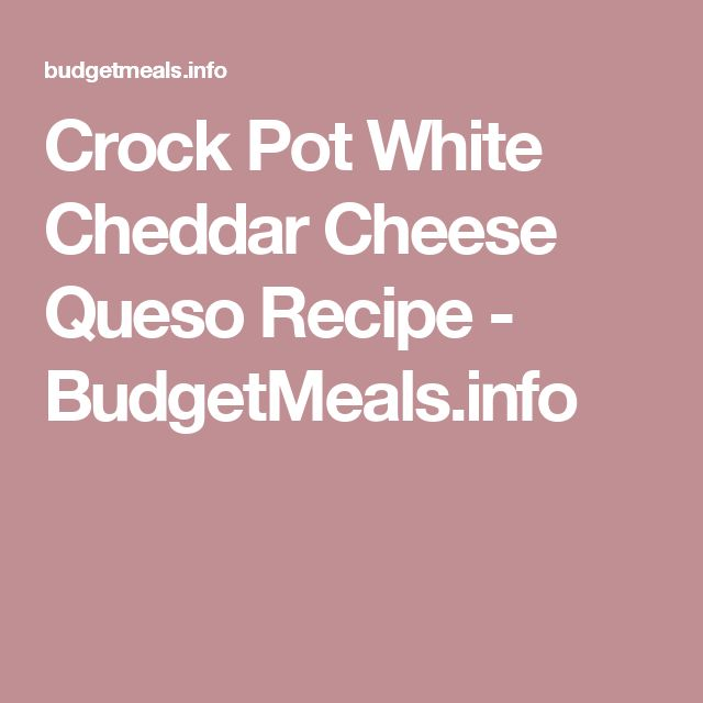 Crock Pot White Cheddar Cheese Queso Recipe - BudgetMeals.info