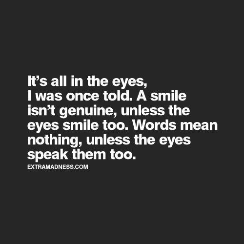 It's all in the eyes ... words mean nothing unless the eyes speak them too