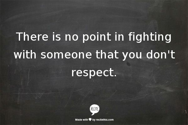 You don't deserve my respect, therefore.. BYE BYE