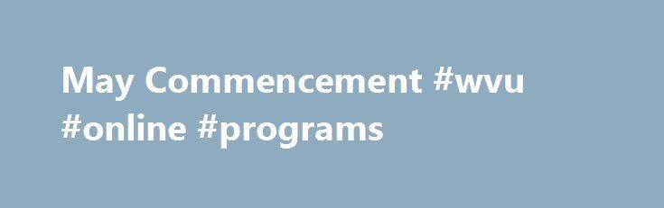 May Commencement #wvu #online #programs http://new-zealand.remmont.com/may-commencement-wvu-online-programs/  # May Commencement 4:00 p.m. – Coliseum DISCLAIMER: Registration to walk in May Commencement is not a record of degrees awarded. Names listed in the May Commencement program are taken from applications for graduation made to WVU's Office of the University Registrar for May graduation. Registration for graduation does not ensure that graduate names appear in the program and…