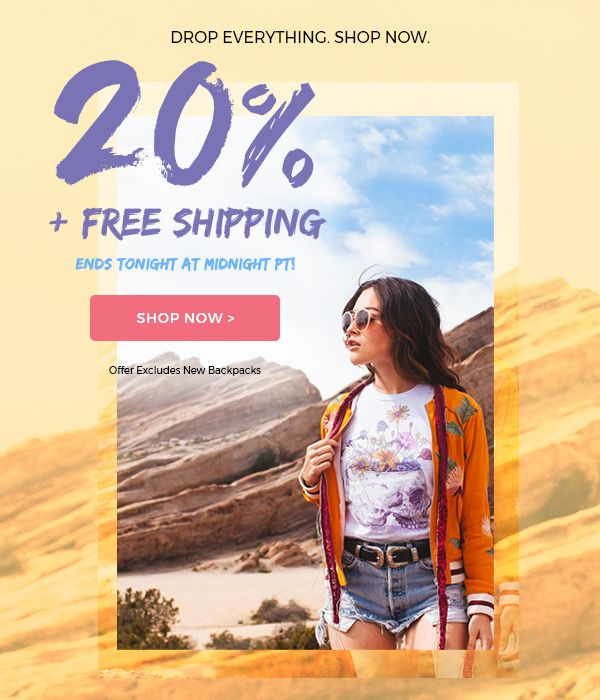Drop Everything. Shop Now.                             20% Off + Free Shipping  Ends Tonight at Midnight PT!    Shop Now! >                      Offer excludes new backpacks.