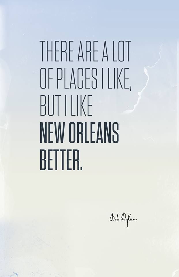 There are a lot of places i like but I like New Orleans better ~ Bob Dylan