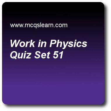 Work In Physics Quizzes: O level physics Quiz 51 Questions and Answers - Practice physics quizzes based questions and answers to study work in physics quiz with answers. Practice MCQs to test learning on work in physics, meter rule and measuring tape, pressure in gases, states of matter, heat capacity: physics quizzes. Online work in physics worksheets has study guide as work can only be done when there is, answer key with answers as force, power, energy and efficiency to test exam..