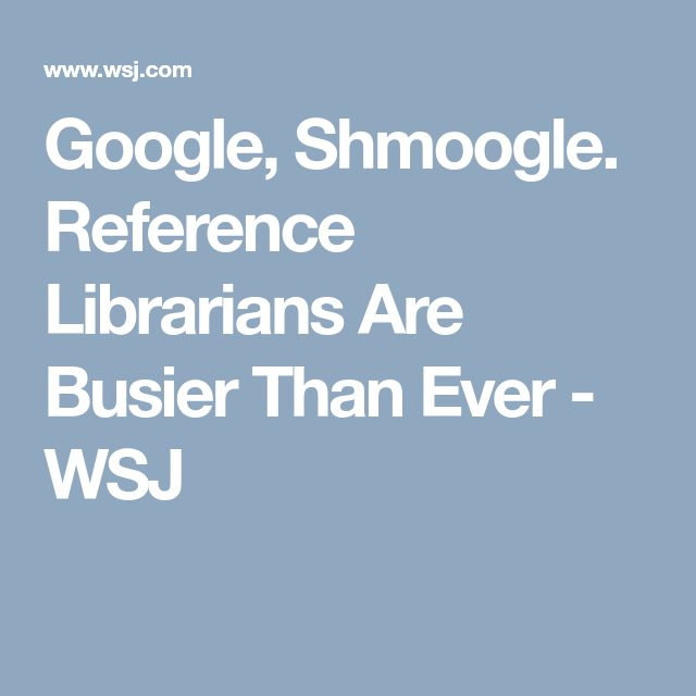 Google, Shmoogle. Reference Librarians Are Busier Than Ever    - WSJ