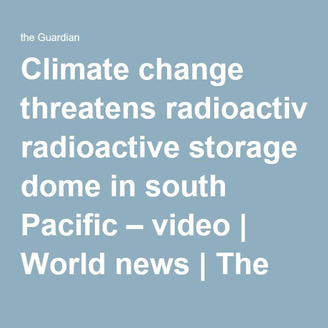 Climate Change Threatens Radioactive Storage Dome In South Pacific Video