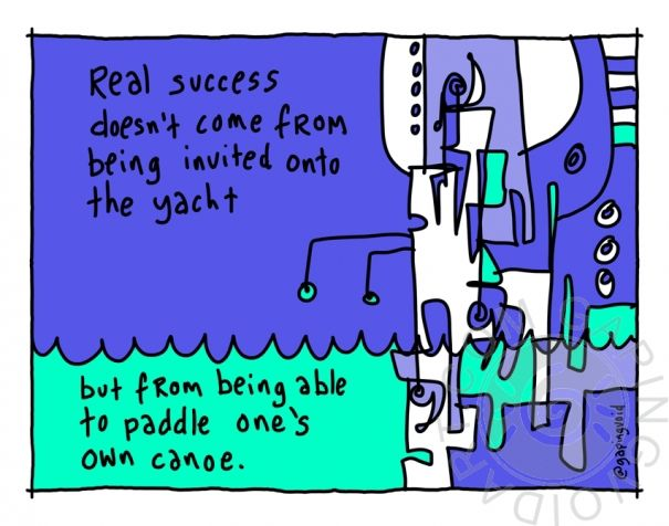 Real success doesn't come from being invited onto the yacht, but from being able to paddle one's own canoe   gapingvoid art