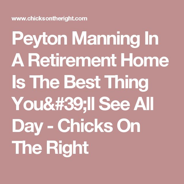 Peyton Manning In A Retirement Home Is The Best Thing You'll See All Day - Chicks On The Right