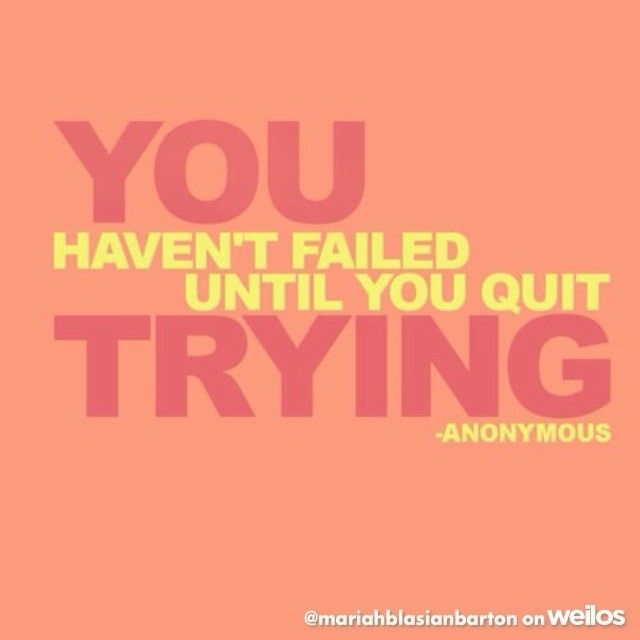 You haven'y failed until you quit trying