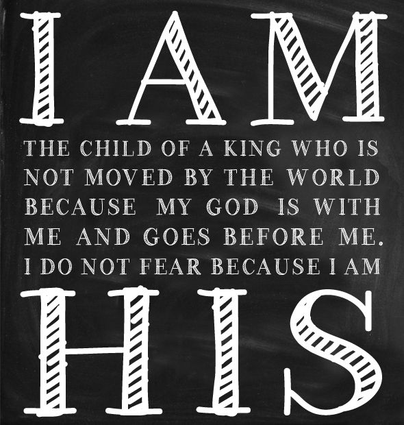 I am the child of a King who is not moved by the world because my God is with me and goes before me. I do not fear because I am his.