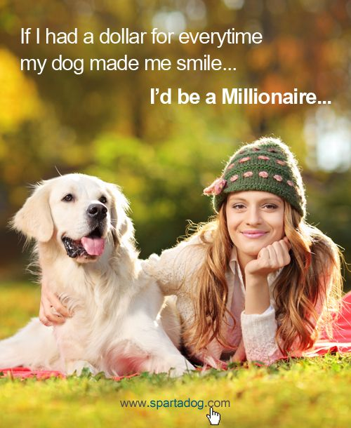 If I had a dollar for everytime my dog made me smile, I'd be a Millionaire #spartadog #dogs #quotes