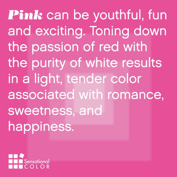 Pink can be youthful, fun and exciting. Toning down the passion of red with the purity of white results in a light, tender color associated with romance, sweetness, and happiness.