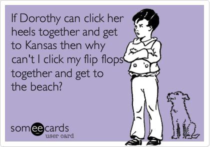 If Dorothy can click her heels together and get to Kansas then why can't I click my flip flops together and get to the beach?