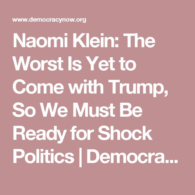Naomi Klein: The Worst Is Yet to Come with Trump, So We Must Be Ready for Shock Politics | Democracy Now!