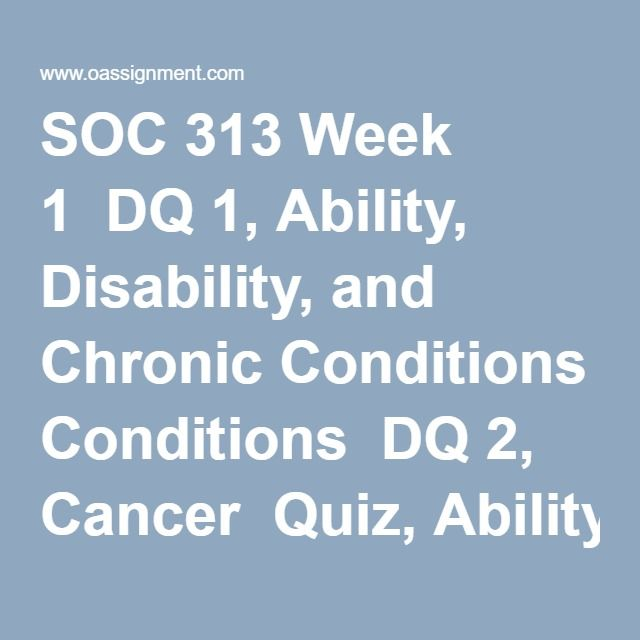 SOC 313 Week 1  DQ 1, Ability, Disability, and Chronic Conditions  DQ 2, Cancer  Quiz, Ability Disability, Chronic Illness, and Cancer Terminology