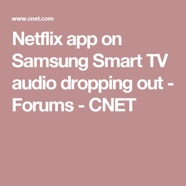 Netflix app on Samsung Smart TV audio dropping out - Forums - CNET