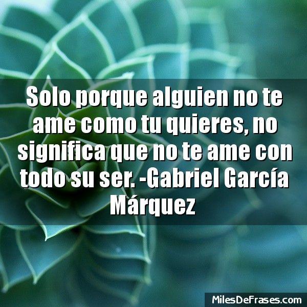 Solo porque alguien no te ame como tu quieres no significa que no te ame con todo su ser. -Gabriel García Márquez