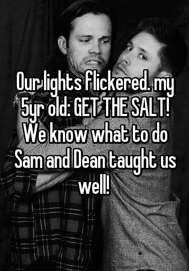 """Our lights flickered. my 5yr old: GET THE SALT! We know what to do Sam and Dean taught us well! """