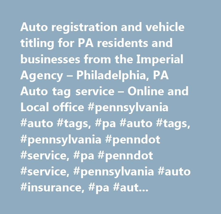 Auto registration and vehicle titling for PA residents and businesses from the Imperial Agency – Philadelphia, PA Auto tag service – Online and Local office #pennsylvania #auto #tags, #pa #auto #tags, #pennsylvania #penndot #service, #pa #penndot #service, #pennsylvania #auto #insurance, #pa #auto #insurance, #pa #insurance #quotes #online…