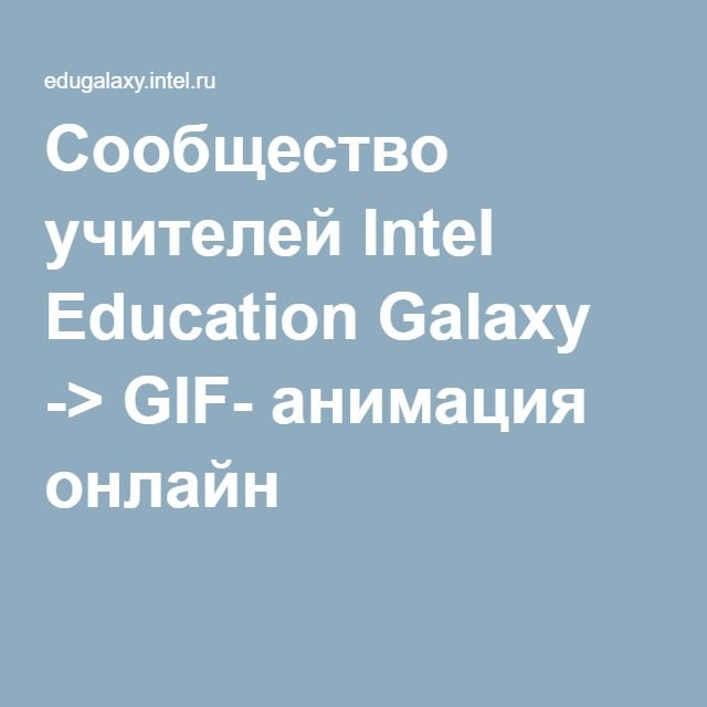 Сообщество учителей Intel Education Galaxy -> GIF- анимация онлайн