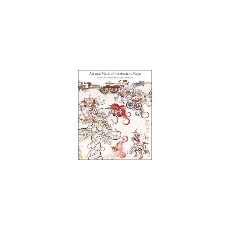 Art and Myth of the Ancient Maya (Hardcover) (Oswaldo Chinchilla Mazariegos)