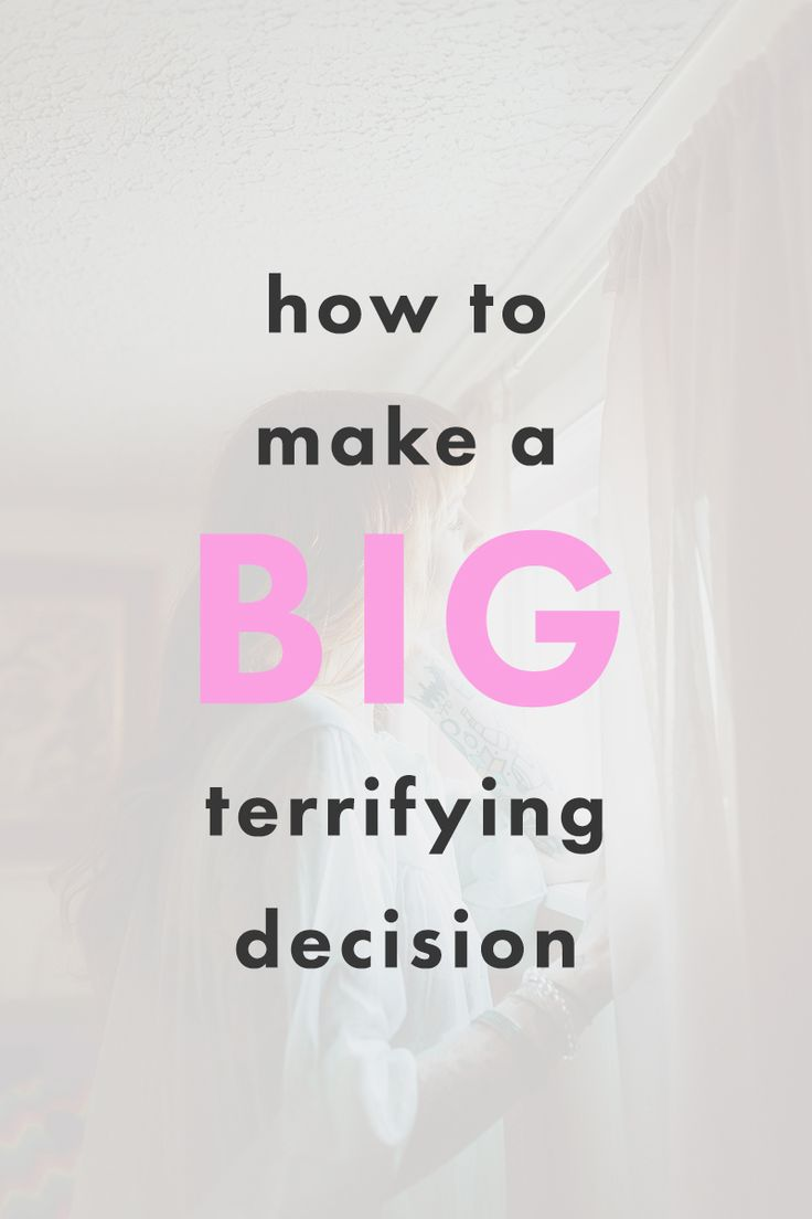 How To Make a Big, Terrifying Decision