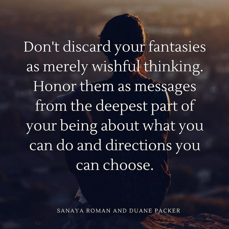 Don't discard your fantasies as merely wishful thinking. Honor them as messages from the deepest part of your being about what you can do and directions you can choose. - Sanaya Roman and Duane Packer