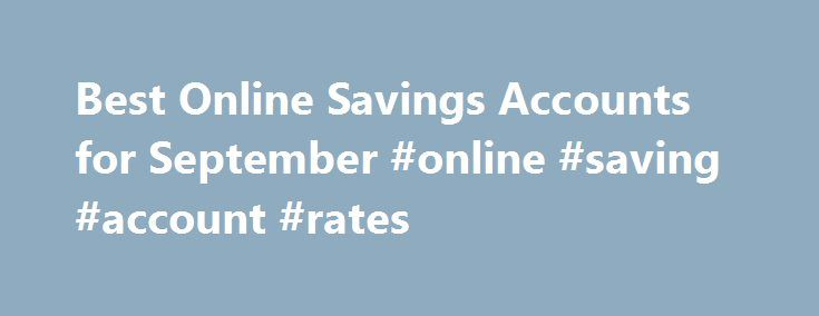 Best Online Savings Accounts for September #online #saving #account #rates http://savings.nef2.com/best-online-savings-accounts-for-september-online-saving-account-rates/  Best Online Savings Accounts for September This is my review of the SmartyPig Savings Account. I've added a new bank to my list of top high-yield online savings accounts. It's called SmartyPig. I know it doesn't sound like a bank, but it is. And they offer a very competitive interest rate. [read more. ] That's where the…