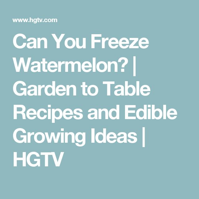 Can You Freeze Watermelon?   Garden to Table Recipes and Edible Growing Ideas   HGTV