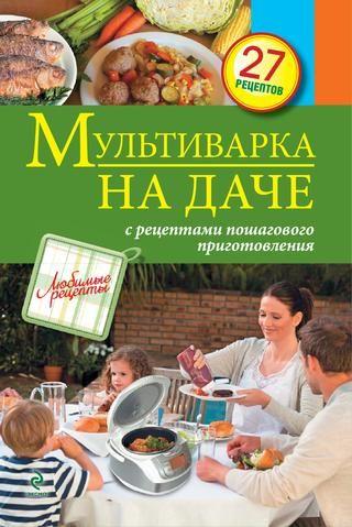 """Cover of """"МУЛЬТИВАРКА НА ДАЧЕ. МЯСНЫЕ, РЫБНЫЕ, ОВОЩНЫЕ БЛЮДА."""""""