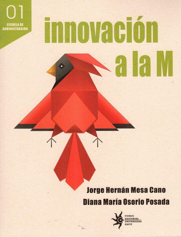 Innovación a la M – Jorge Hernán Mesa C. y Diana María Osorio P  – Universidad EAFIT www.librosyeditores.com Editores y distribuidores.