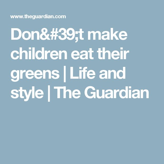 Don't make children eat their greens | Life and style | The Guardian