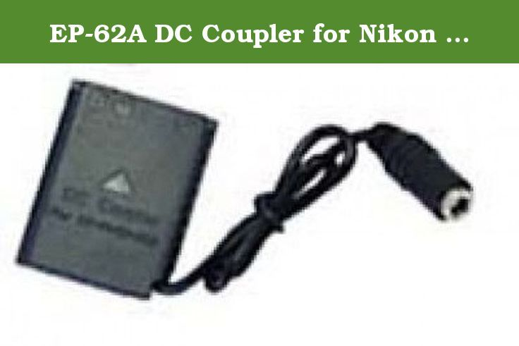 EP-62A DC Coupler for Nikon P3, Nikon P4, Nikon P80, Nikon P90, Nikon P100, Nikon P500, Nikon P510, Nikon P520, Nikon P5000, Nikon P5100, Nikon S10. EP-62A DC Power Coupler Connector for NIKON (Not made by Nikon) you will receive a EP-62A DC Coupler Power Connector only (for the set ac adapter EH-62A + EP-62A DC Coupler please go to item # 281393767457) The EP-62A Power Connector will work with nikon or off brand ac adapters. Works For the Nikon Cameras Below: P3, P4, P80, P90, P100, P500...