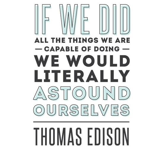 """If we did all the things we are capable of doing, we would literally astound ourselves"""" -Thomas Edison"""