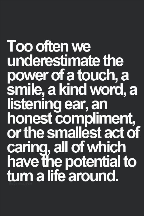 we underestimate the power of touch, a smile, a kind word, a listening ear, an honest compliment or a small act of caring, all of which have the potential to turn a life around.