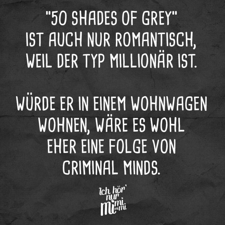 50 Shades of Grey Ist auch nur romantisch, weil der Typ Millionaer ist. Wuerde er in einem Wohnwagen wohnen, waere es wohl eher eine folge von Criminal Minds.