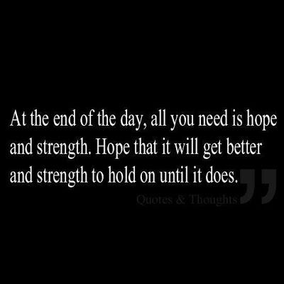 ゝ。At the end 0f the day, all you need is Hope and Strength. Hope that it will get better and Strength to hold on until it does.。