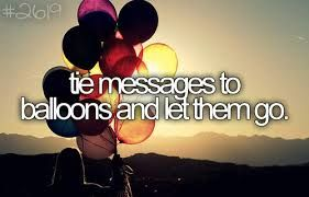 Write a message or a wish on a card, tie the card to a balloon and let it go into the air.....and see what happens <3