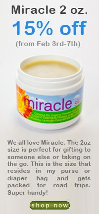 Miracle Skin Salve is on sale!  Miracle is great for • Cuts and abrasions • Stubborn splinters (to help them work their way out) • Insect bites and stings • Inflamed and swollen injuries or bruises • Painful hemorrhoids • Diaper rash and tender bottoms • Dry, chapped skin • Minor burns • Yeast-related rashes like eczema and psoriasis • Cold sores • Post-staph infection and skin surgery sites (to reduce scarring apply daily for 2 to 3 months).