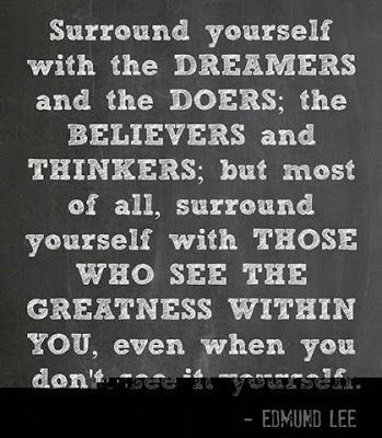 Surround yourself with the Dreamers and the Doers; The believers and thinkers; but most of all, surround yourself with those who see the gre...