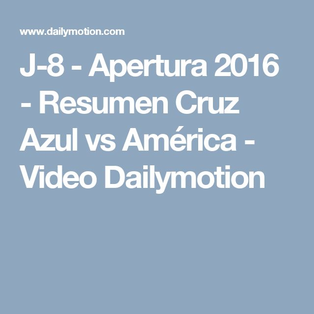 J-8 - Apertura 2016 - Resumen Cruz Azul vs América - Video Dailymotion