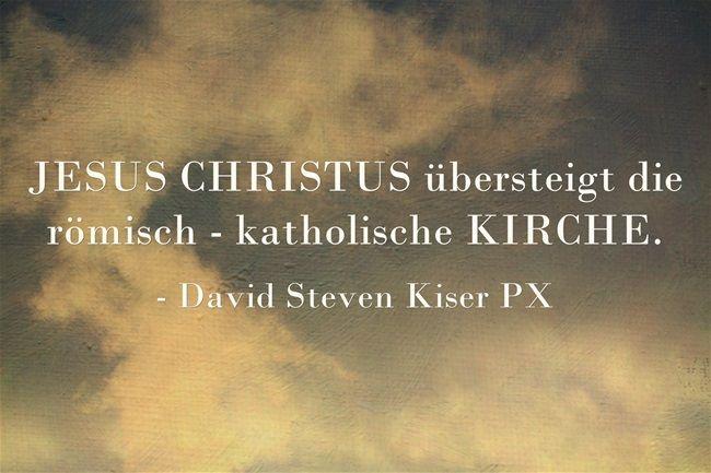 JESUS CHRISTUS übersteigt die römisch - katholische KIRCHE.