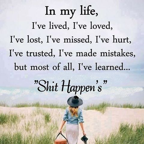 In my life, I've lived, I've loved, I've lost, I've missed, I've hurt, I've trusted, I've made mistakes, but most of all, I've learned...shit happens. Still learning ~