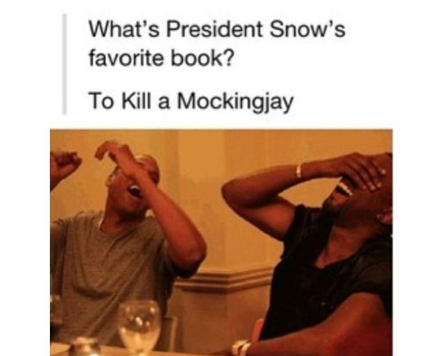 """""""What's President Snow's favorite book?"""" """"To Kill a Mockingjay!"""""""