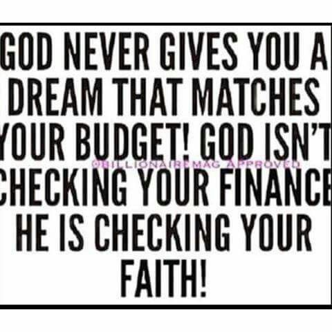 God never gives you a dream that matches your budget! God isn't checking your finances, He is checking your faith!