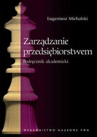"""Eugeniusz Michalski, """"Zarządzanie przedsiębiorstwem: podręcznik akademicki"""", Wydawnictwo Naukowe PWN, Warszawa 2013. 372 strony"""