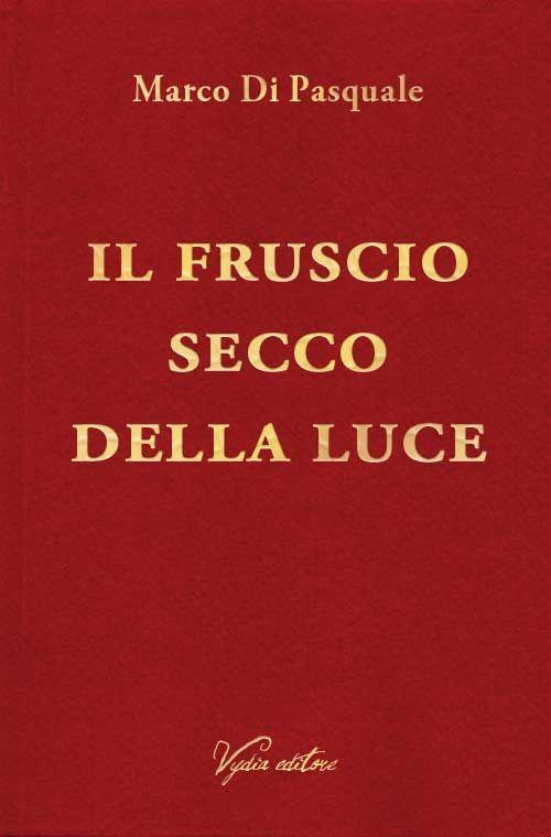 """""""Il fruscio secco della luce"""" di Marco Di Pasquale. Collana """"Licenze"""", Vydia editore #poesia"""