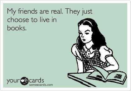 My friends are real. They just choose to live in books.