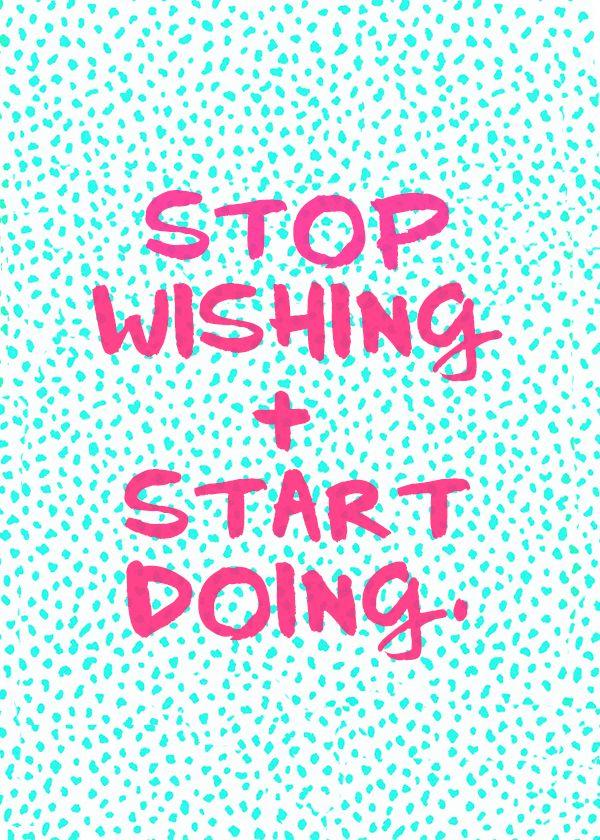Stop wishing + start doing.